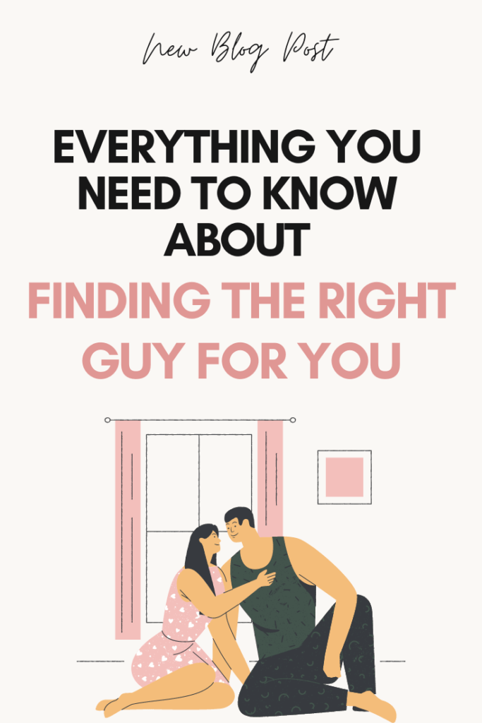 Everything You Need to Know About Finding The Right Guy For You
